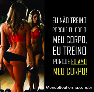 Eu não treino porque eu odeio meu corpo, eu treino porque eu amo meu corpo